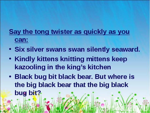 Say the tong twister as quickly as you can: Say the tong twister as quickly as you can: Six silver swans swan silently seaward. Kindly kittens knitting mittens keep kazooling in the king's kitchen Black bug bit black bear. But where is the big black…