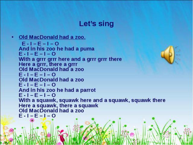 Old MacDonald had a zoo. Old MacDonald had a zoo. E - I – E – I – O And in his zoo he had a puma E - I – E – I – O With a grrr grrr here and a grrr grrr there Here a grrr, there a grrr Old MacDonald had a zoo E - I – E – I – O Old MacDonald had a zo…