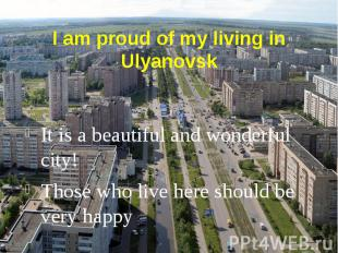 I am proud of my living in Ulyanovsk It is a beautiful and wonderful city! Those