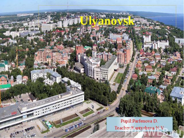Ulyanovsk Pupil:Parfenova D. Teacher:Kantysheva N.V.