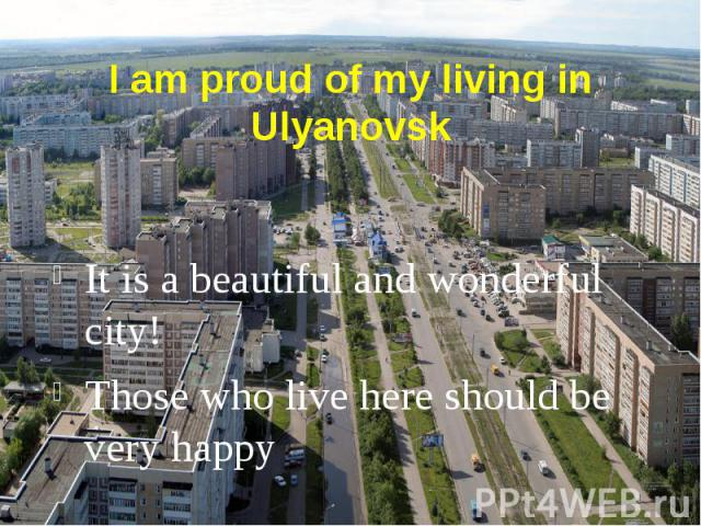 I am proud of my living in Ulyanovsk It is a beautiful and wonderful city! Those who live here should be very happy
