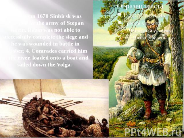 In autumn 1670 Sinbirsk was besieged by the army of Stepan Razin. Razin was not able to successfully complete the siege and he was wounded in battle in October, 4. Comrades carried him to the river, loaded onto a boat and sailed down the Volga.