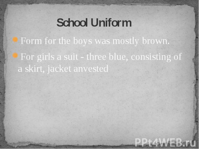 School Uniform Formfor the boyswas mostlybrown. For girlsa suit- threeblue,consistingof a skirt, jacketanvested