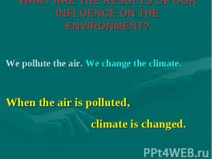 We pollute the air. We change the climate. We pollute the air. We change the cli