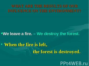 When the fire is left, When the fire is left, the forest is destroyed.