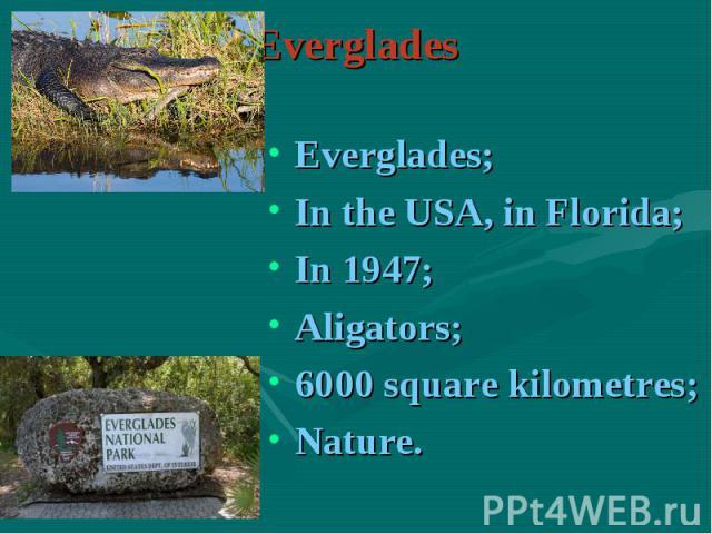 Everglades; Everglades; In the USA, in Florida; In 1947; Aligators; 6000 square kilometres; Nature.