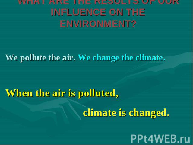 We pollute the air. We change the climate. We pollute the air. We change the climate.