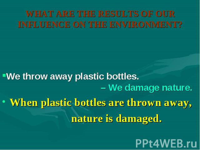 When plastic bottles are thrown away, When plastic bottles are thrown away, nature is damaged.