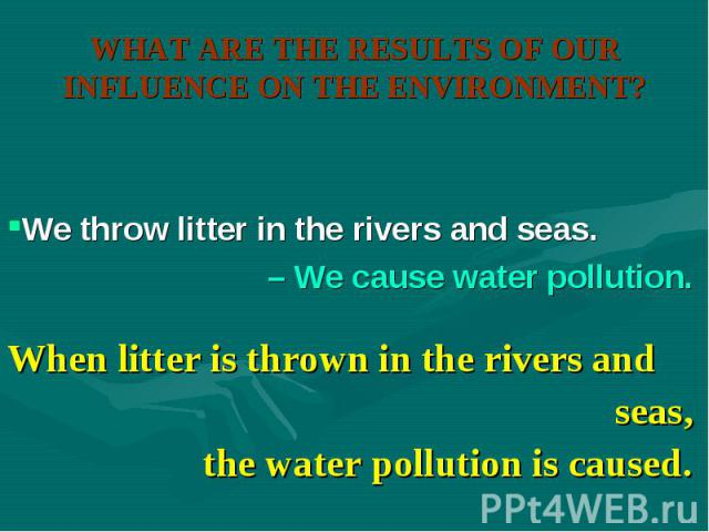 When litter is thrown in the rivers and When litter is thrown in the rivers and seas, the water pollution is caused.