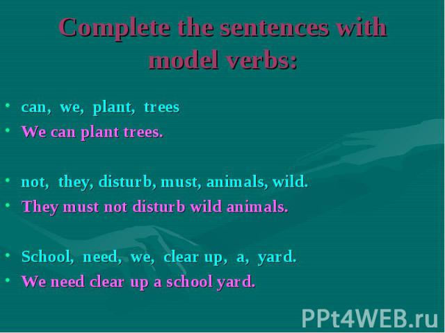 can, we, plant, trees can, we, plant, trees We can plant trees. not, they, disturb, must, animals, wild. They must not disturb wild animals. School, need, we, clear up, a, yard. We need clear up a school yard.