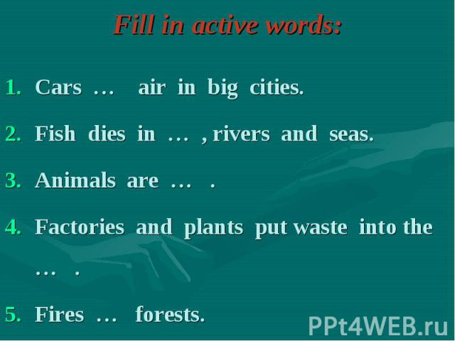 Cars … air in big cities. Cars … air in big cities. Fish dies in … , rivers and seas. Animals are … . Factories and plants put waste into the … . Fires … forests.