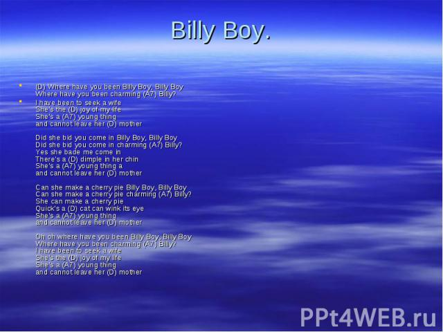 (D) Where have you been Billy Boy, Billy Boy Where have you been charming (A7) Billy? (D) Where have you been Billy Boy, Billy Boy Where have you been charming (A7) Billy? I have been to seek a wife She's the (D) joy of my life She's a (A7) young th…