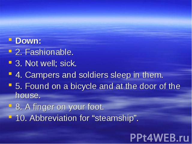 "Down: Down: 2. Fashionable. 3. Not well; sick. 4. Campers and soldiers sleep in them. 5. Found on a bicycle and at the door of the house. 8. A finger on your foot. 10. Abbreviation for ""steamship""."
