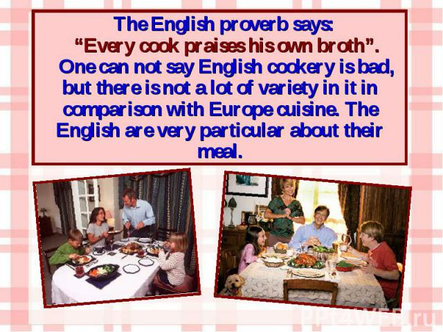 """The English proverb says: The English proverb says: """"Every cook praises his own broth"""". One can not say English cookery is bad, but there is not a lot of variety in it in comparison with Europe cuisine. The English are very particular about their meal."""