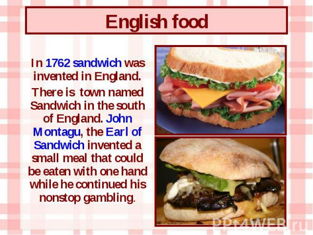 In 1762 sandwich was invented in England. In 1762 sandwich was invented in England. There is town named Sandwich in the south of England. John Montagu, the Earl of Sandwich invented a small meal that could be eaten with one hand while he continued h…