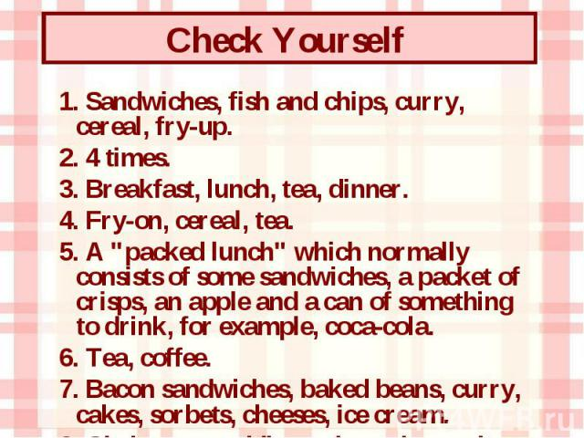 """1. Sandwiches, fish and chips, curry, cereal, fry-up. 1. Sandwiches, fish and chips, curry, cereal, fry-up. 2. 4 times. 3. Breakfast, lunch, tea, dinner. 4. Fry-on, cereal, tea. 5. A """"packed lunch"""" which normally consists of some sandwiche…"""