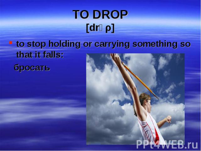 to stop holding or carrying something so that it falls: to stop holding or carrying something so that it falls: бросать