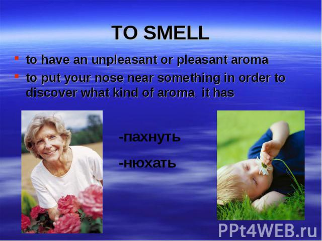 to have an unpleasant or pleasant aroma to have an unpleasant or pleasant aroma to put your nose near something in order to discover what kind of aroma it has