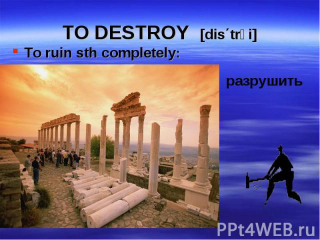 To ruin sth completely: To ruin sth completely: