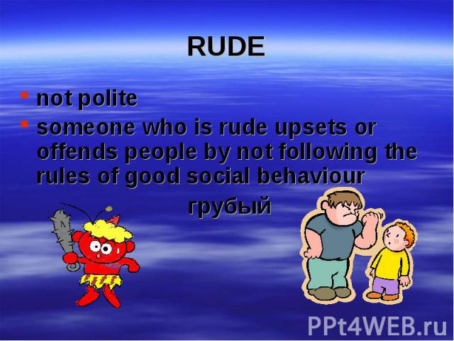 not polite not polite someone who is rude upsets or offends people by not following the rules of good social behaviour грубый