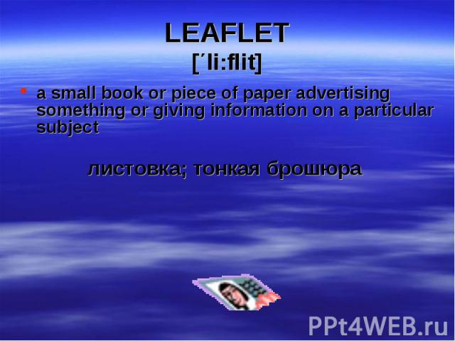 a small book or piece of paper advertising something or giving information on a particular subject a small book or piece of paper advertising something or giving information on a particular subject листовка; тонкая брошюра