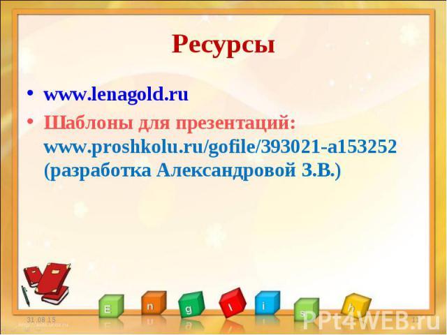www.lenagold.ru www.lenagold.ru Шаблоны для презентаций: www.proshkolu.ru/gofile/393021-a153252 (разработка Александровой З.В.)