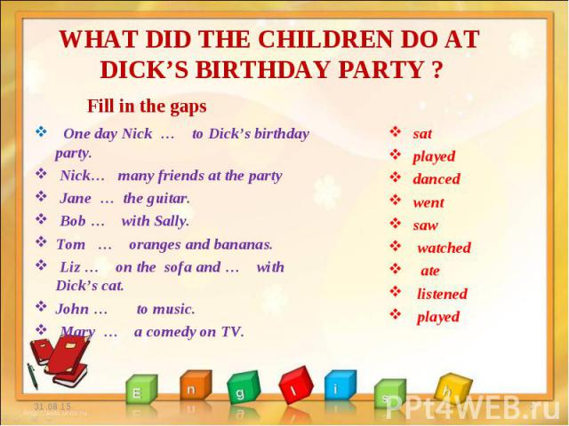 One day Nick … to Dick's birthday party. One day Nick … to Dick's birthday party. Nick… many friends at the party Jane … the guitar. Bob … with Sally. Tom … oranges and bananas. Liz … on the sofa and … with Dick's cat. John … to music. Mary … a come…