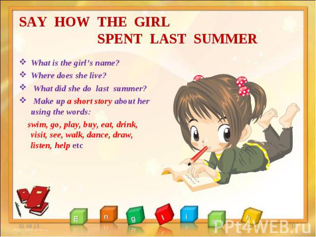 What is the girl's name? What is the girl's name? Where does she live? What did she do last summer? Make up a short story about her using the words: swim, go, play, buy, eat, drink, visit, see, walk, dance, draw, listen, help etc