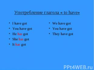 Употребление глагола « to have» I have got You have got He has got She has got I