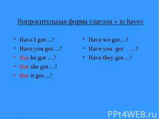 Вопросительная форма глагола « to have» Have I got…? Have you got…? Has he got …
