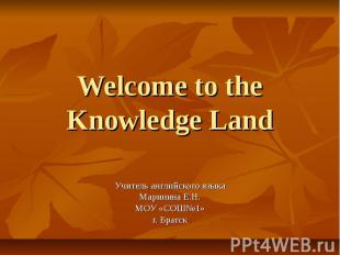 Welcome to the Knowledge Land Учитель английского языка Маринина Е.Н. МОУ «СОШ№1