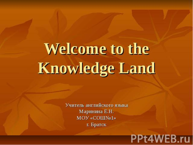 Welcome to the Knowledge Land Учитель английского языка Маринина Е.Н. МОУ «СОШ№1» г. Братск