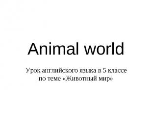 Animal world Урок английского языка в 5 классе по теме «Животный мир»