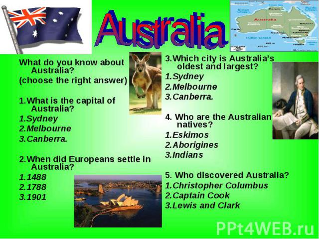 What do you know about Australia? What do you know about Australia? (choose the right answer) 1.What is the capital of Australia? 1.Sydney 2.Melbourne 3.Canberra. 2.When did Europeans settle in Australia? 1.1488 2.1788 3.1901