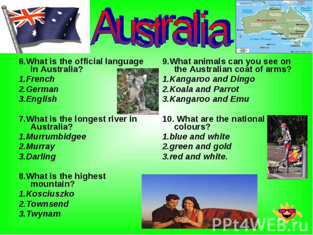 6.What is the official language in Australia? 6.What is the official language in Australia? 1.French 2.German 3.English 7.What is the longest river in Australia? 1.Murrumbidgee 2.Murray 3.Darling 8.What is the highest mountain? 1.Kosciuszko 2.Townse…