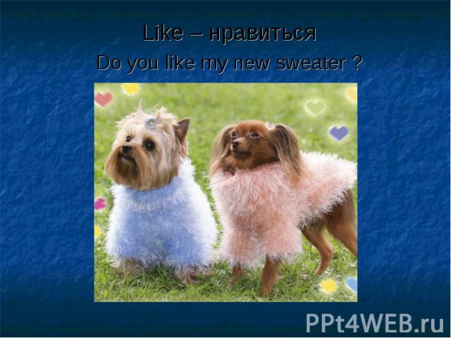 Like – нравиться Like – нравиться Do you like my new sweater ?