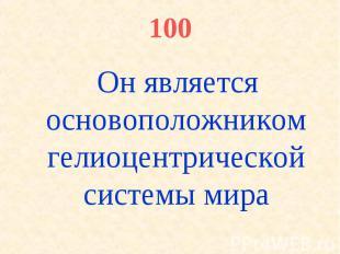 100 Он является основоположником гелиоцентрической системы мира