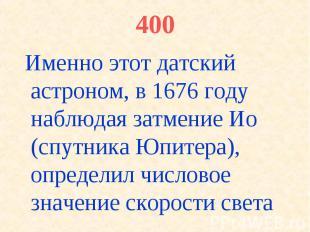 400 Именно этот датский астроном, в 1676 году наблюдая затмение Ио (спутника Юпи