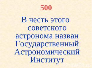 500 В честь этого советского астронома назван Государственный Астрономический Ин