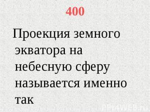 400 Проекция земного экватора на небесную сферу называется именно так