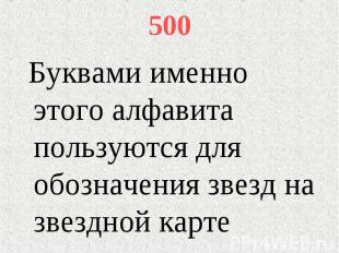 500 Буквами именно этого алфавита пользуются для обозначения звезд на звездной к