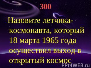 300 Назовите летчика-космонавта, который 18 марта 1965 года осуществил выход в о