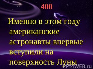 400 Именно в этом году американские астронавты впервые вступили на поверхность Л