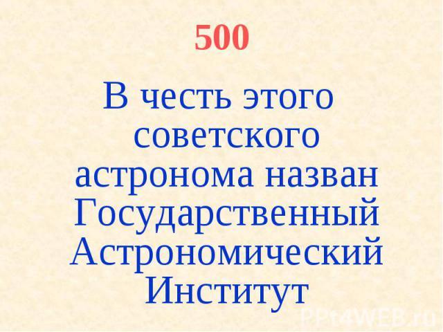 500 В честь этого советского астронома назван Государственный Астрономический Институт