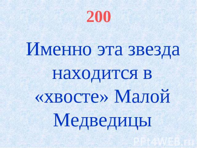 200 Именно эта звезда находится в «хвосте» Малой Медведицы