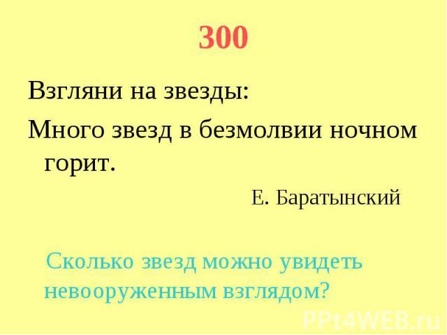 300 Взгляни на звезды: Много звезд в безмолвии ночном горит. Е. Баратынский Сколько звезд можно увидеть невооруженным взглядом?