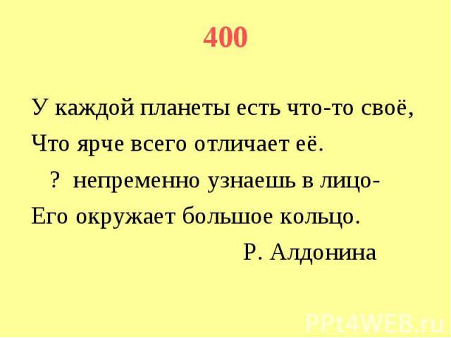 400 У каждой планеты есть что-то своё, Что ярче всего отличает её. ? непременно узнаешь в лицо- Его окружает большое кольцо. Р. Алдонина