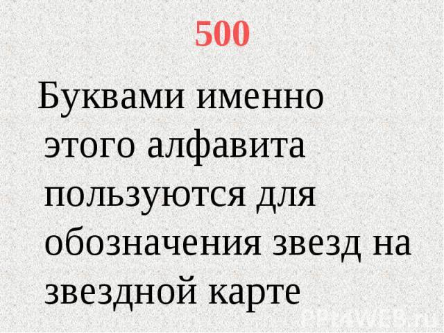 500 Буквами именно этого алфавита пользуются для обозначения звезд на звездной карте