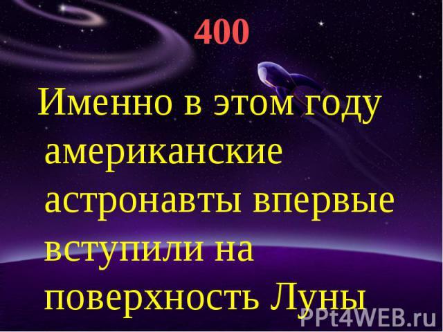 400 Именно в этом году американские астронавты впервые вступили на поверхность Луны