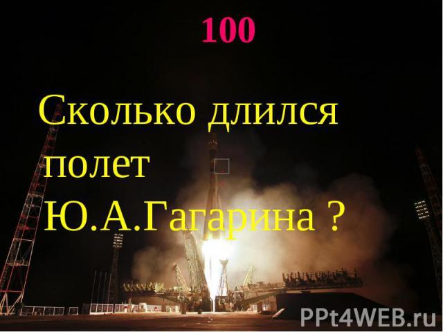 100 Сколько длился полет Ю.А.Гагарина ?